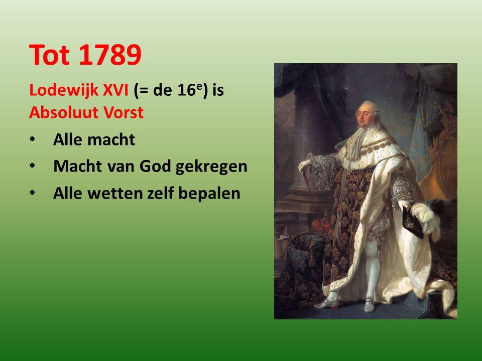 Tot 1789 Lodewijk XVI (= de 16 e ) is Absoluut Vorst Alle macht Macht van God gekregen Alle wetten zelf bepalen