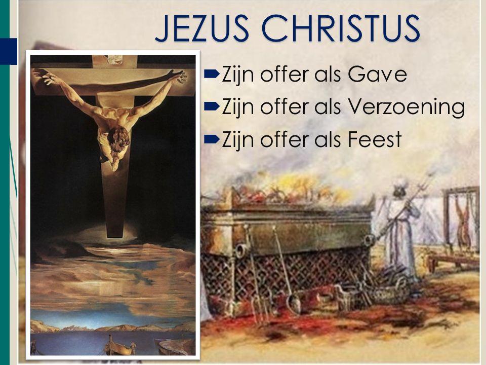  Zijn offer als Gave  Zijn offer als Verzoening  Zijn offer als Feest JEZUS CHRISTUS