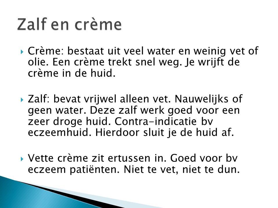  Crème: bestaat uit veel water en weinig vet of olie. Een crème trekt snel weg. Je wrijft de crème in de huid.  Zalf: bevat vrijwel alleen vet. Nauw