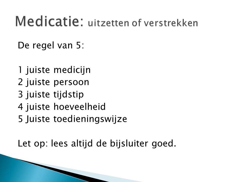 De regel van 5: 1 juiste medicijn 2 juiste persoon 3 juiste tijdstip 4 juiste hoeveelheid 5 Juiste toedieningswijze Let op: lees altijd de bijsluiter