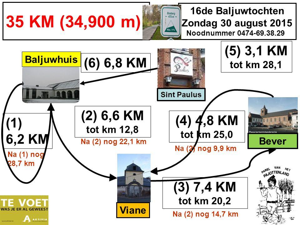 16de Baljuwtochten Zondag 30 august 2015 Noodnummer 0474-69.38.29 35 KM (34,900 m) (1) 6,2 KM Baljuwhuis (4) 4,8 KM tot km 25,0 (3) 7,4 KM tot km 20,2 Na (2) nog 14,7 km Viane Na (1) nog 28,7 km (6) 6,8 KM Bever Sint Paulus (5) 3,1 KM tot km 28,1 Na (2) nog 9,9 km (2) 6,6 KM tot km 12,8 Na (2) nog 22,1 km