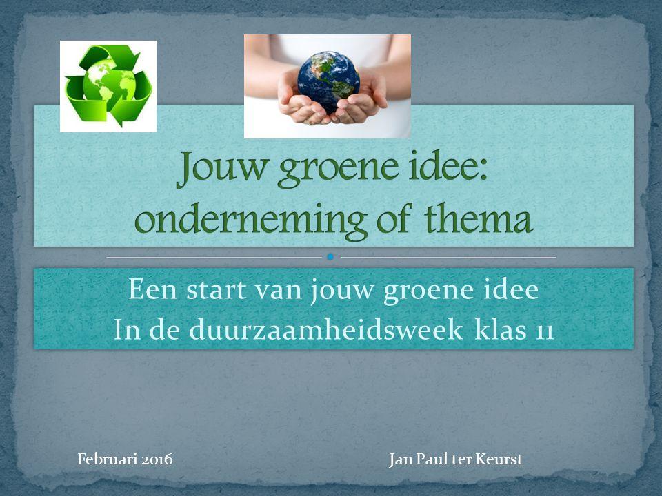 Een start van jouw groene idee In de duurzaamheidsweek klas 11 Een start van jouw groene idee In de duurzaamheidsweek klas 11 Februari 2016Jan Paul te