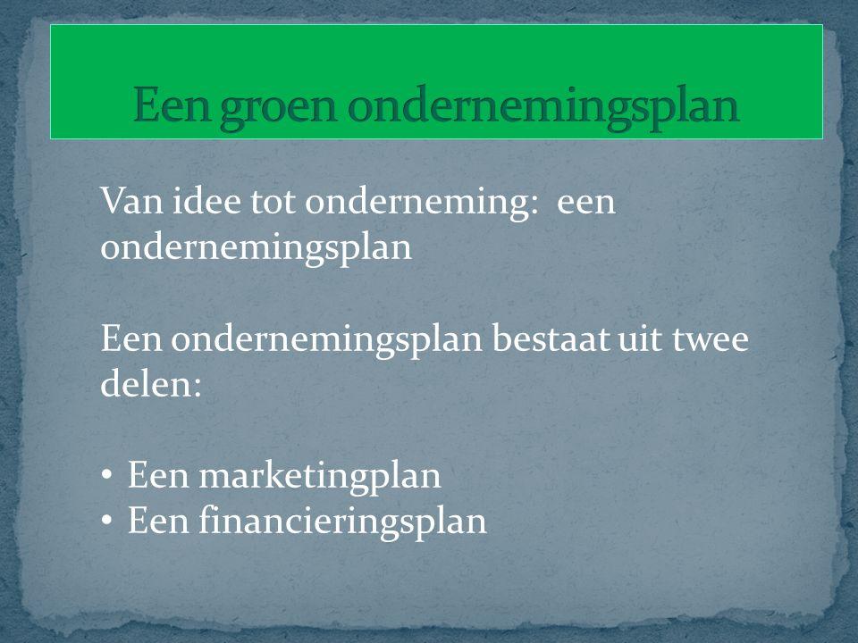 Van idee tot onderneming: een ondernemingsplan Een ondernemingsplan bestaat uit twee delen: Een marketingplan Een financieringsplan