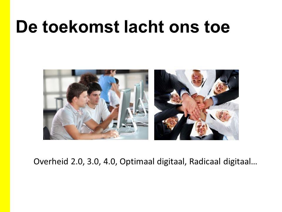 De toekomst lacht ons toe Overheid 2.0, 3.0, 4.0, Optimaal digitaal, Radicaal digitaal…