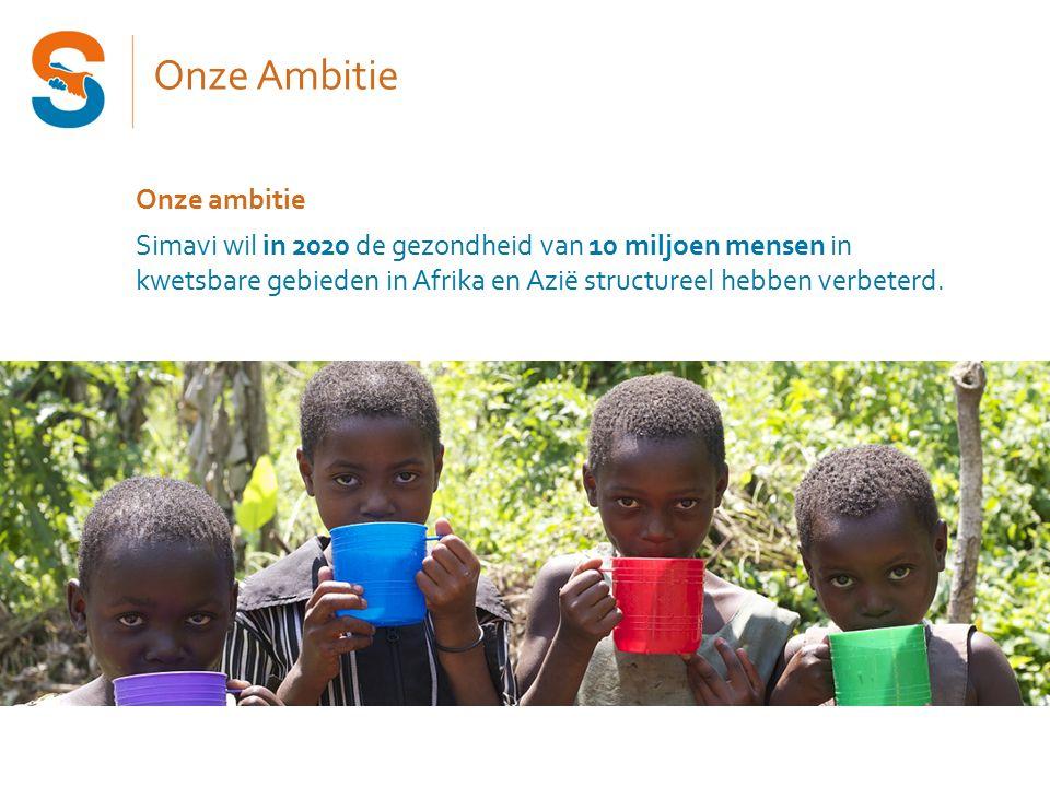Onze Ambitie Onze ambitie Simavi wil in 2020 de gezondheid van 10 miljoen mensen in kwetsbare gebieden in Afrika en Azië structureel hebben verbeterd.