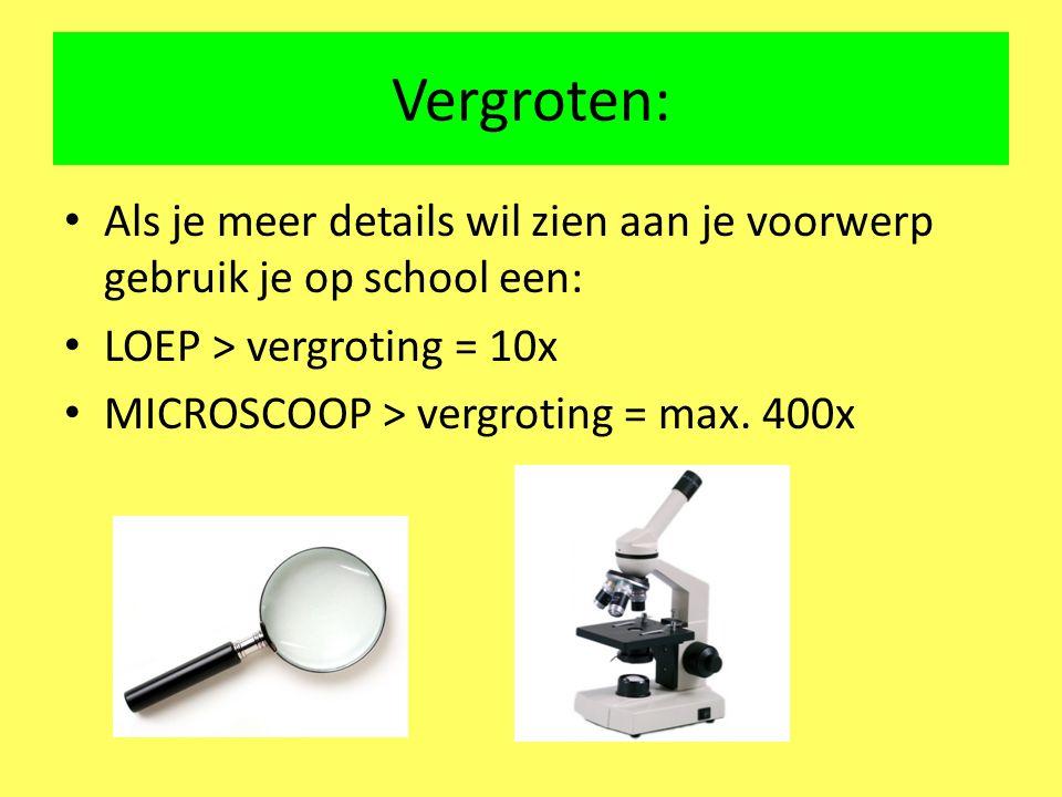 Vergroten: Als je meer details wil zien aan je voorwerp gebruik je op school een: LOEP > vergroting = 10x MICROSCOOP > vergroting = max. 400x