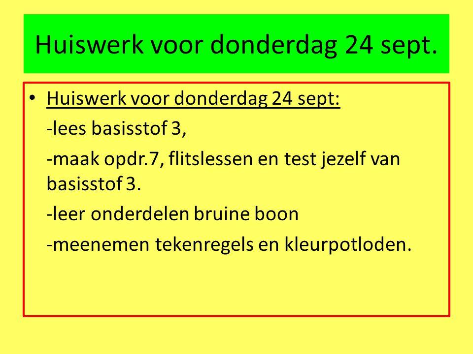 Huiswerk voor donderdag 24 sept. Huiswerk voor donderdag 24 sept: -lees basisstof 3, -maak opdr.7, flitslessen en test jezelf van basisstof 3. -leer o