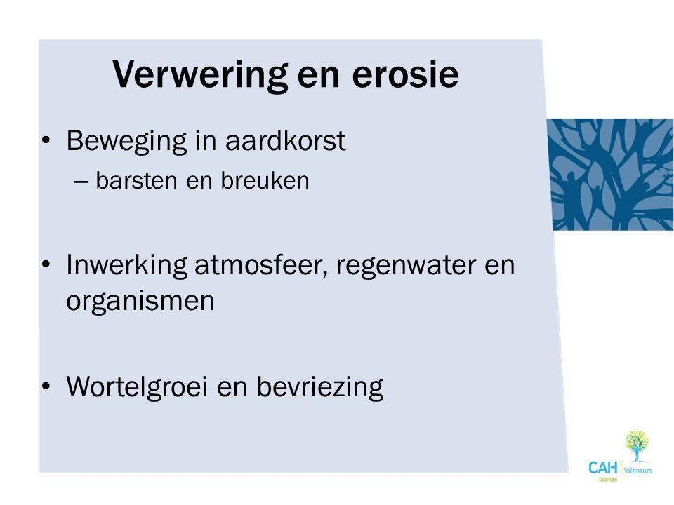 Verwering en erosie Beweging in aardkorst – barsten en breuken Inwerking atmosfeer, regenwater en organismen Wortelgroei en bevriezing