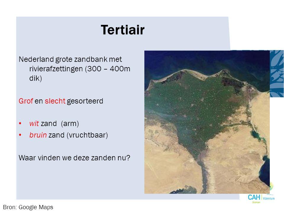 Tertiair Nederland grote zandbank met rivierafzettingen (300 – 400m dik) Grof en slecht gesorteerd wit zand (arm) bruin zand (vruchtbaar) Waar vinden we deze zanden nu.