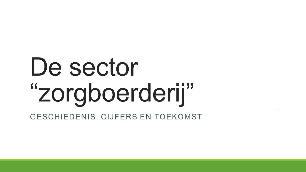De sector zorgboerderij GESCHIEDENIS, CIJFERS EN TOEKOMST