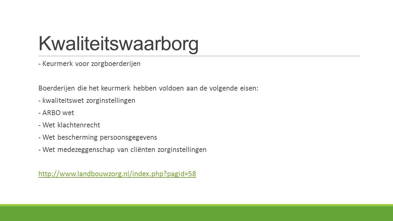Kwaliteitswaarborg - Keurmerk voor zorgboerderijen Boerderijen die het keurmerk hebben voldoen aan de volgende eisen: - kwaliteitswet zorginstellingen - ARBO wet - Wet klachtenrecht - Wet bescherming persoonsgegevens - Wet medezeggenschap van cliënten zorginstellingen http://www.landbouwzorg.nl/index.php pagid=58
