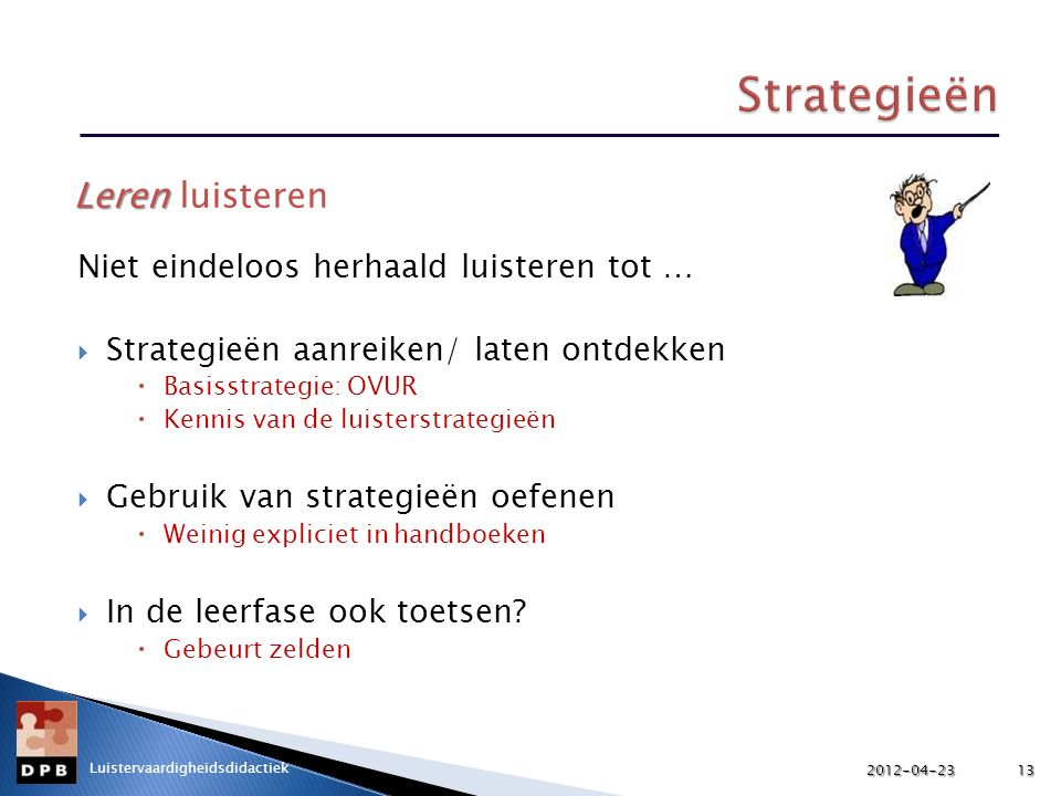 Niet eindeloos herhaald luisteren tot …  Strategieën aanreiken/ laten ontdekken  Basisstrategie: OVUR  Kennis van de luisterstrategieën  Gebruik van strategieën oefenen  Weinig expliciet in handboeken  In de leerfase ook toetsen.