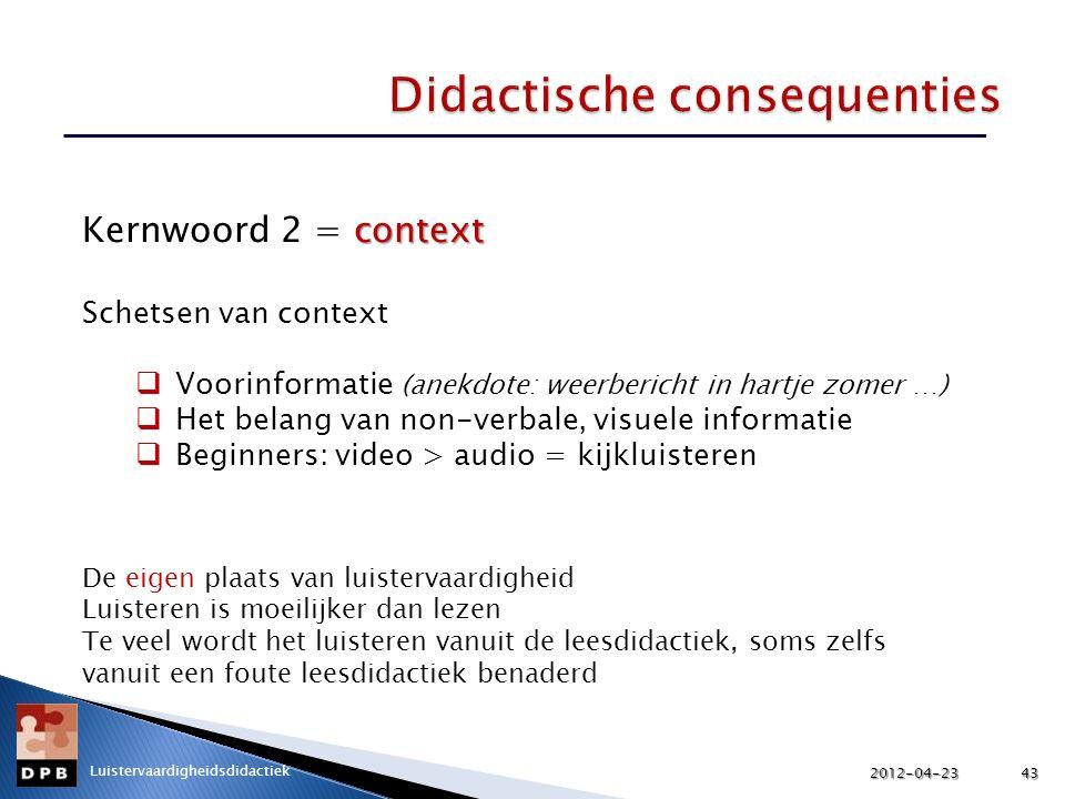 context Kernwoord 2 = context Schetsen van context  Voorinformatie (anekdote: weerbericht in hartje zomer …)  Het belang van non-verbale, visuele informatie  Beginners: video > audio = kijkluisteren De eigen plaats van luistervaardigheid Luisteren is moeilijker dan lezen Te veel wordt het luisteren vanuit de leesdidactiek, soms zelfs vanuit een foute leesdidactiek benaderd 2012-04-2343 Luistervaardigheidsdidactiek