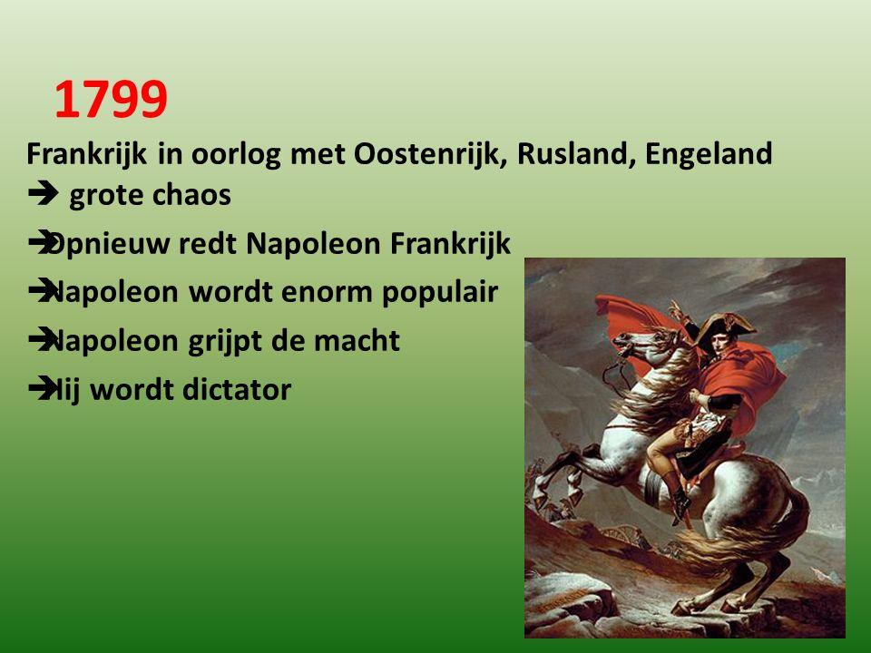 1799 Frankrijk in oorlog met Oostenrijk, Rusland, Engeland  grote chaos  Opnieuw redt Napoleon Frankrijk  Napoleon wordt enorm populair  Napoleon