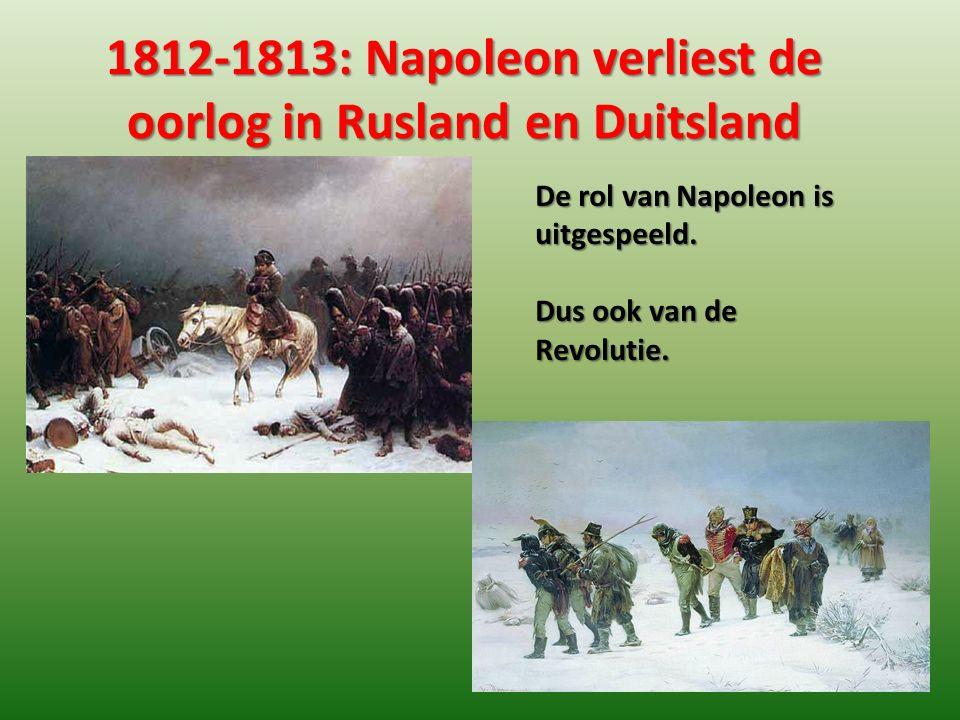 1812-1813: Napoleon verliest de oorlog in Rusland en Duitsland De rol van Napoleon is uitgespeeld. Dus ook van de Revolutie.