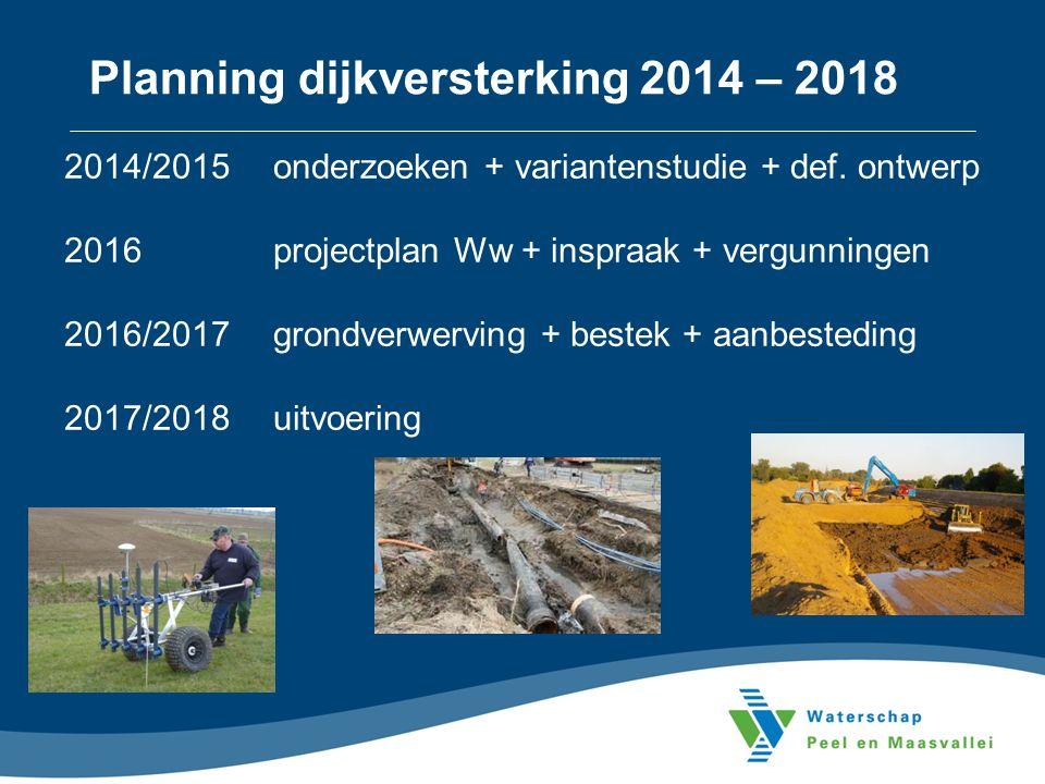 Planning dijkversterking 2014 – 2018 2014/2015onderzoeken + variantenstudie + def. ontwerp 2016projectplan Ww + inspraak + vergunningen 2016/2017 gron