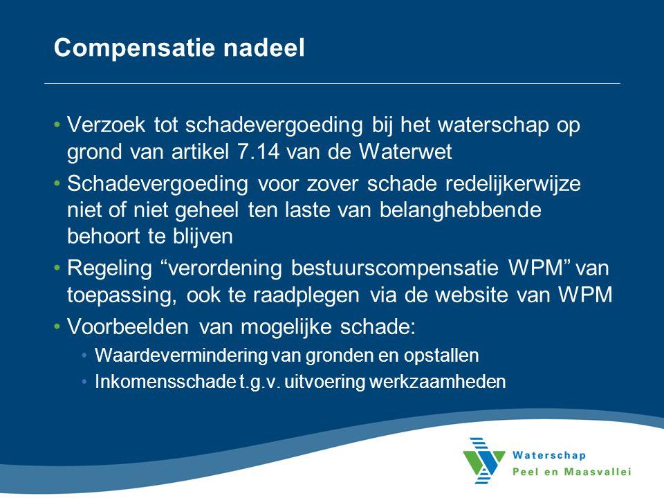 Compensatie nadeel Verzoek tot schadevergoeding bij het waterschap op grond van artikel 7.14 van de Waterwet Schadevergoeding voor zover schade redelijkerwijze niet of niet geheel ten laste van belanghebbende behoort te blijven Regeling verordening bestuurscompensatie WPM van toepassing, ook te raadplegen via de website van WPM Voorbeelden van mogelijke schade: Waardevermindering van gronden en opstallen Inkomensschade t.g.v.