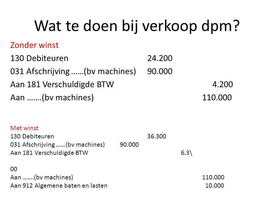 Wat te doen bij verkoop dpm? Zonder winst 130 Debiteuren24.200 031 Afschrijving ……(bv machines)90.000 Aan 181 Verschuldigde BTW 4.200 Aan …….(bv machi