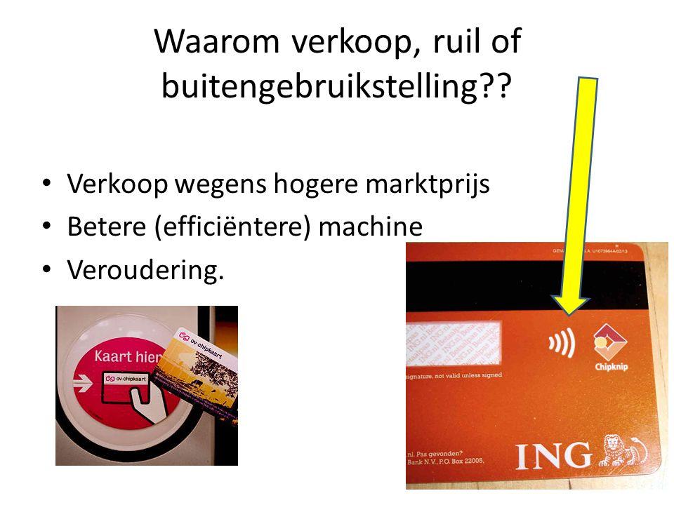 Waarom verkoop, ruil of buitengebruikstelling?? Verkoop wegens hogere marktprijs Betere (efficiëntere) machine Veroudering.