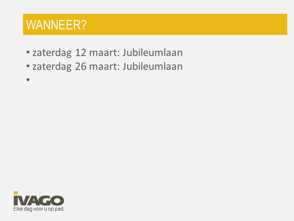 WANNEER? zaterdag 12 maart: Jubileumlaan zaterdag 26 maart: Jubileumlaan