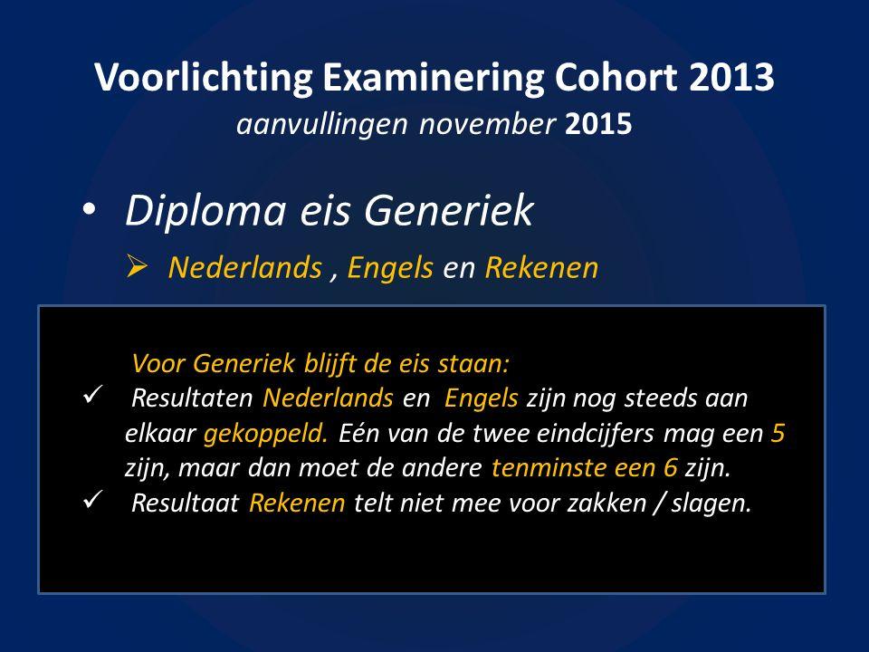 Voorlichting Examinering Cohort 2013 aanvullingen november 2015 Diploma eis Generiek  Nederlands, Engels en Rekenen Voor Generiek blijft de eis staan: Resultaten Nederlands en Engels zijn nog steeds aan elkaar gekoppeld.