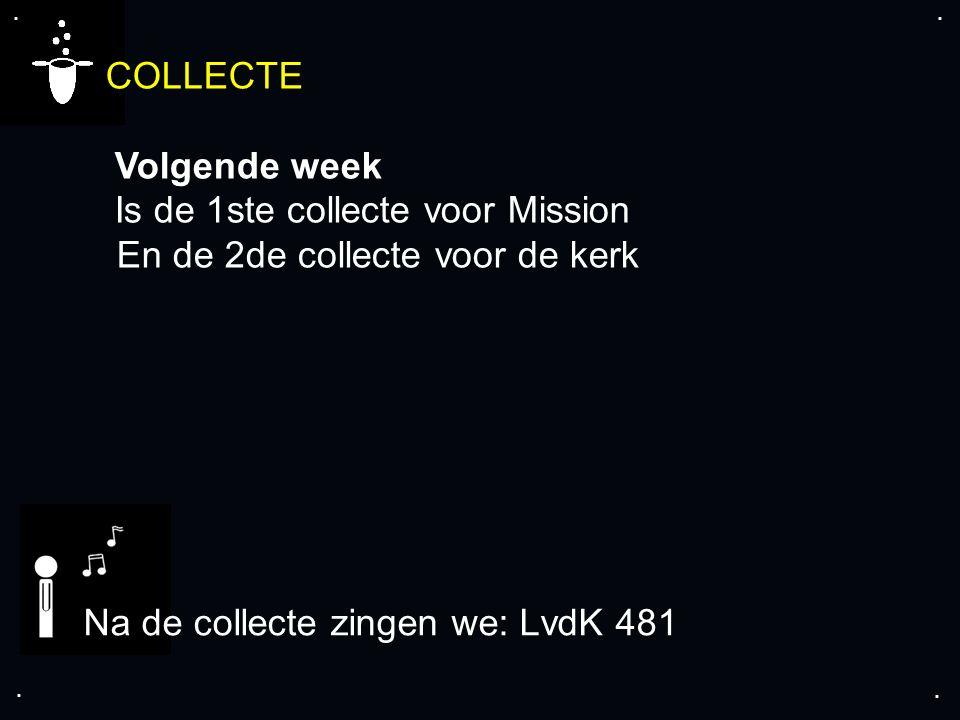 .... COLLECTE Volgende week Is de 1ste collecte voor Mission En de 2de collecte voor de kerk Na de collecte zingen we: LvdK 481