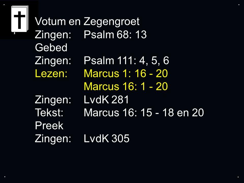 .... Votum en Zegengroet Zingen:Psalm 68: 13 Gebed Zingen: Psalm 111: 4, 5, 6 Lezen: Marcus 1: 16 - 20 Marcus 16: 1 - 20 Zingen:LvdK 281 Tekst:Marcus