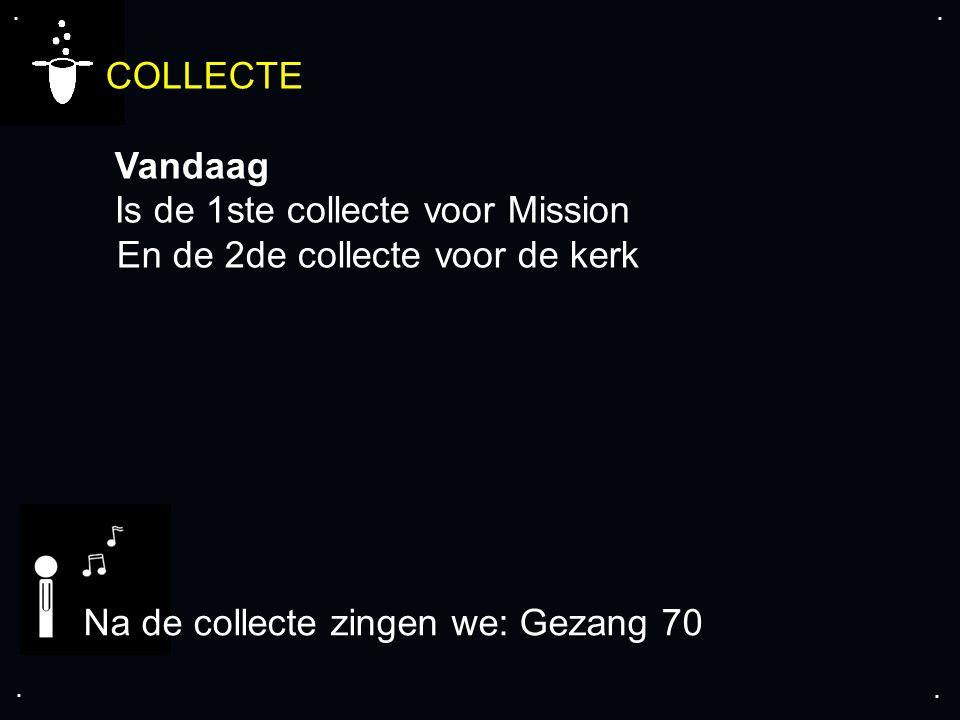 .... COLLECTE Vandaag Is de 1ste collecte voor Mission En de 2de collecte voor de kerk Na de collecte zingen we: Gezang 70