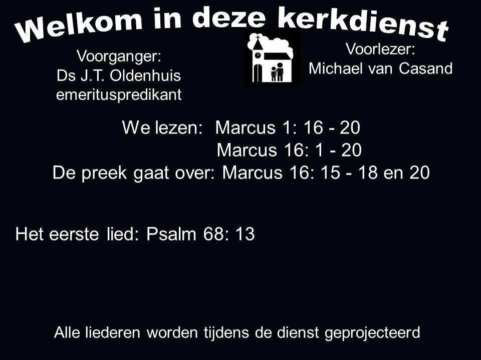 Alle liederen worden tijdens de dienst geprojecteerd Het eerste lied: Psalm 68: 13 We lezen: Marcus 1: 16 - 20 Marcus 16: 1 - 20 De preek gaat over: M