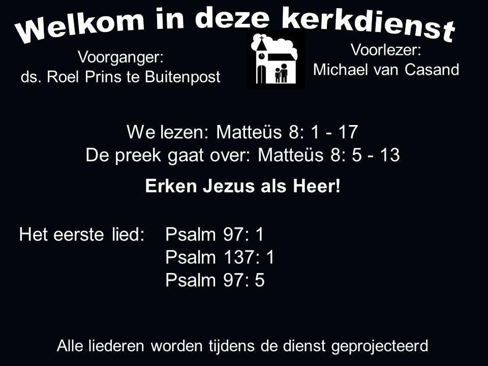 We lezen: Matteüs 8: 1 - 17 De preek gaat over: Matteüs 8: 5 - 13 Erken Jezus als Heer! Voorlezer: Michael van Casand Voorganger: ds. Roel Prins te Bu