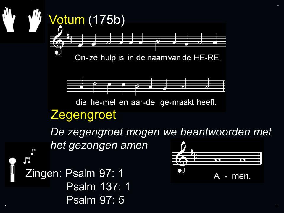 Votum (175b) Zegengroet De zegengroet mogen we beantwoorden met het gezongen amen Zingen: Psalm 97: 1 Psalm 137: 1 Psalm 97: 5....