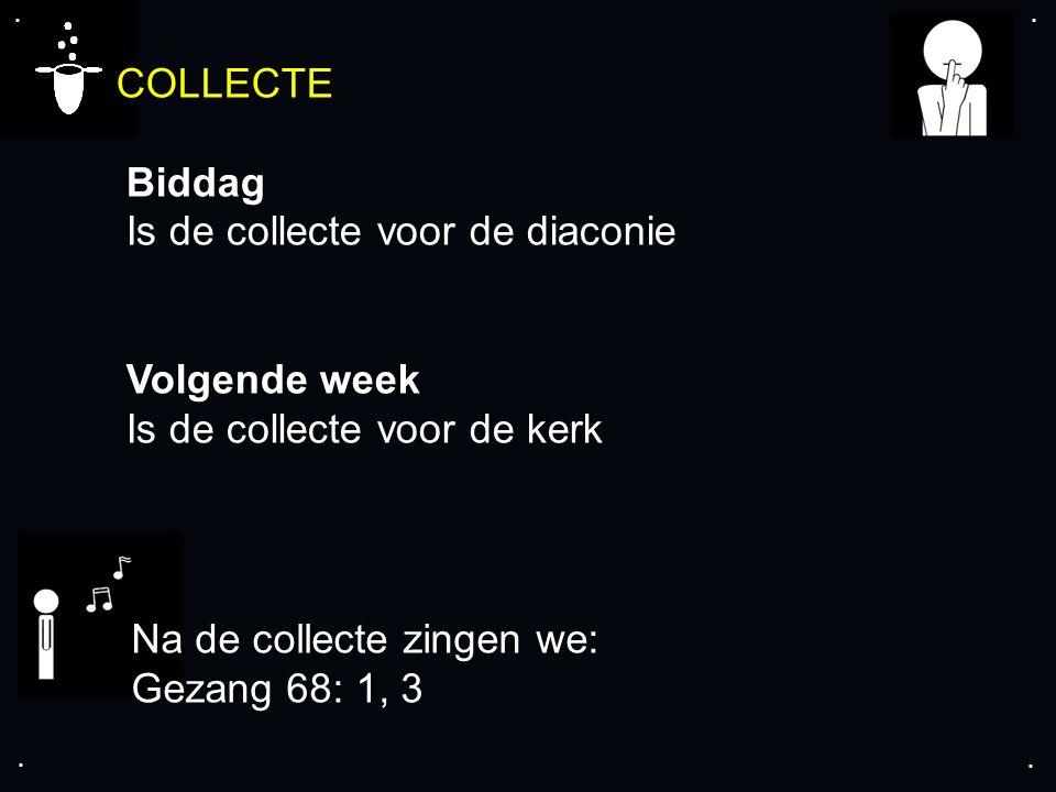 .... COLLECTE Biddag Is de collecte voor de diaconie Volgende week Is de collecte voor de kerk Na de collecte zingen we: Gezang 68: 1, 3