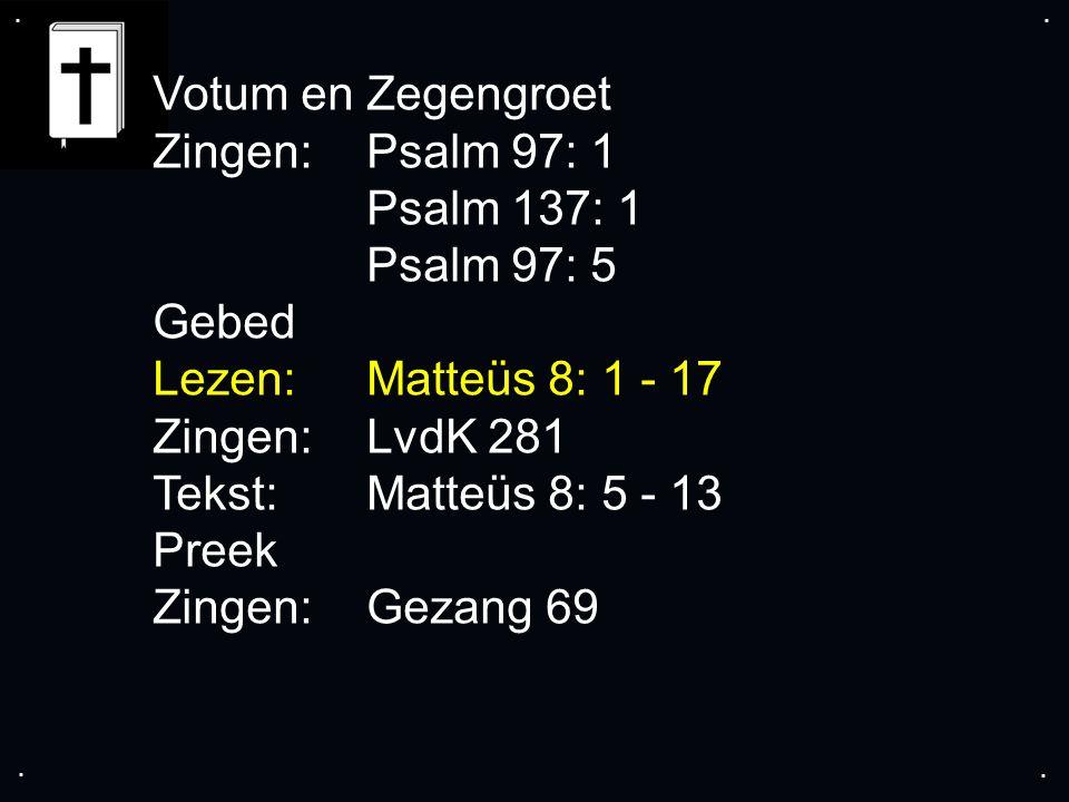 .... Votum en Zegengroet Zingen:Psalm 97: 1 Psalm 137: 1 Psalm 97: 5 Gebed Lezen:Matteüs 8: 1 - 17 Zingen:LvdK 281 Tekst:Matteüs 8: 5 - 13 Preek Zinge