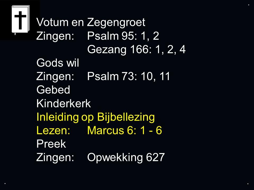 .... Votum en Zegengroet Zingen:Psalm 95: 1, 2 Gezang 166: 1, 2, 4 Gods wil Zingen:Psalm 73: 10, 11 Gebed Kinderkerk Inleiding op Bijbellezing Lezen:M