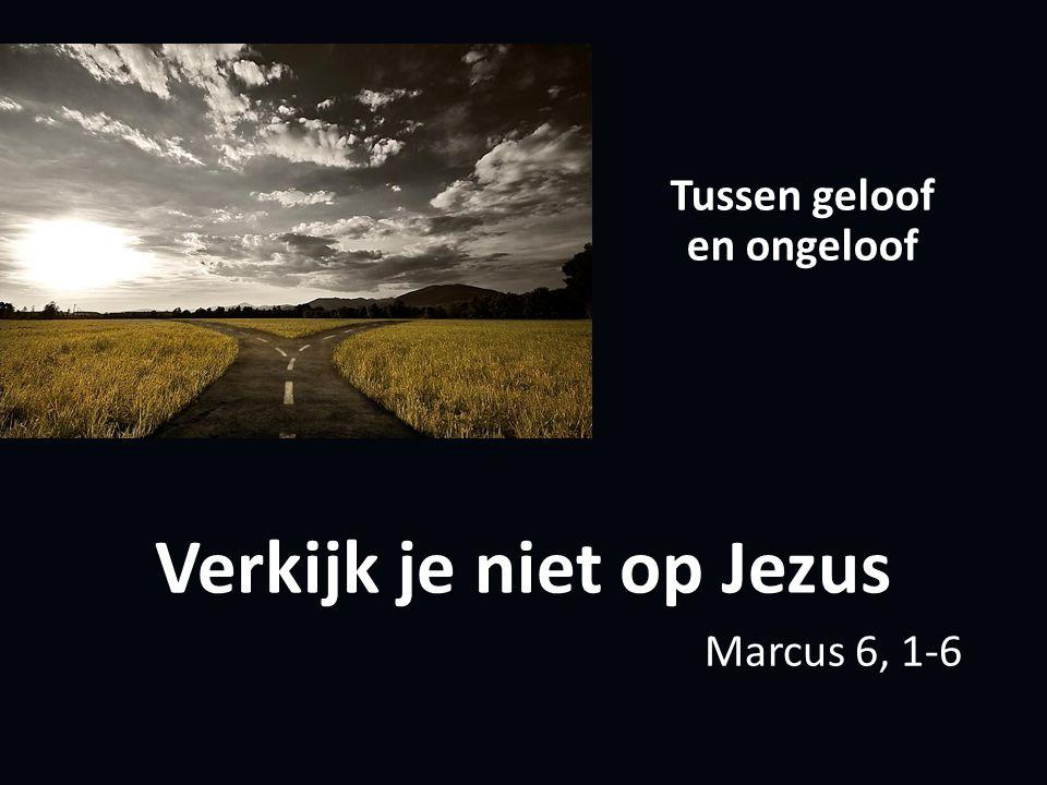 Verkijk je niet op Jezus Tussen geloof en ongeloof Marcus 6, 1-6