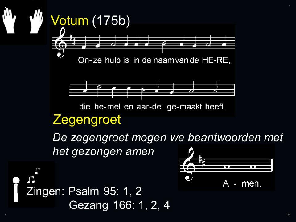 Votum (175b) Zegengroet De zegengroet mogen we beantwoorden met het gezongen amen Zingen: Psalm 95: 1, 2 Gezang 166: 1, 2, 4....