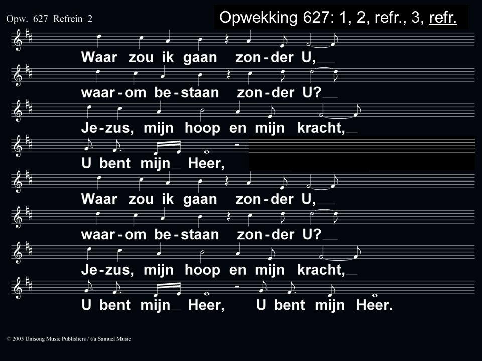Opwekking 627 Opwekking 627: 1, 2, refr., 3, refr.
