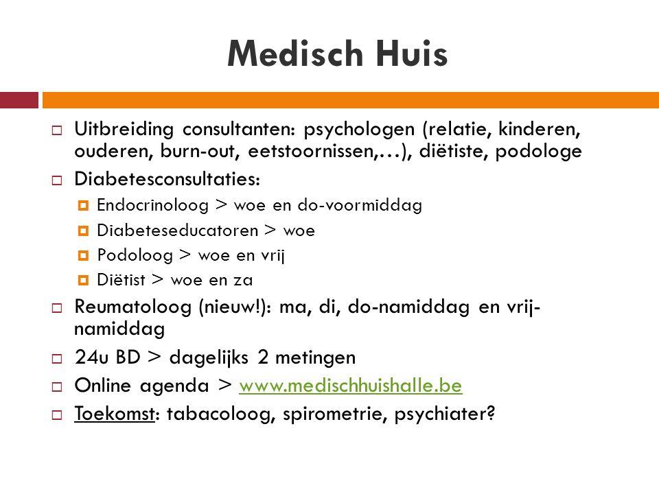 Medisch Huis  Uitbreiding consultanten: psychologen (relatie, kinderen, ouderen, burn-out, eetstoornissen,…), diëtiste, podologe  Diabetesconsultaties:  Endocrinoloog > woe en do-voormiddag  Diabeteseducatoren > woe  Podoloog > woe en vrij  Diëtist > woe en za  Reumatoloog (nieuw!): ma, di, do-namiddag en vrij- namiddag  24u BD > dagelijks 2 metingen  Online agenda > www.medischhuishalle.bewww.medischhuishalle.be  Toekomst: tabacoloog, spirometrie, psychiater