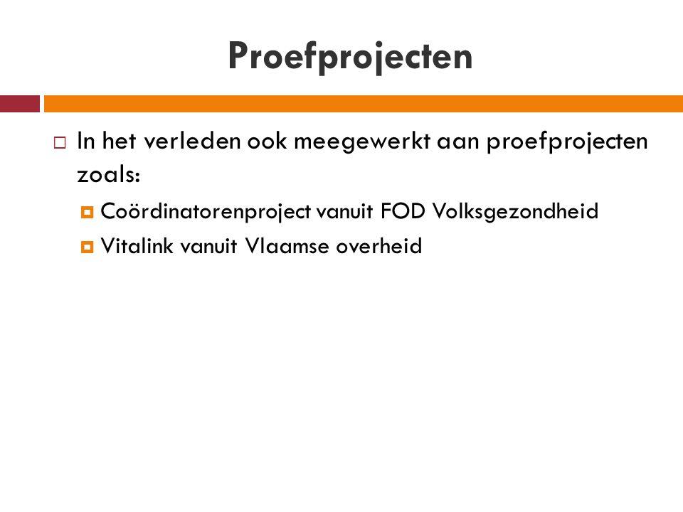 Proefprojecten  In het verleden ook meegewerkt aan proefprojecten zoals:  Coördinatorenproject vanuit FOD Volksgezondheid  Vitalink vanuit Vlaamse overheid