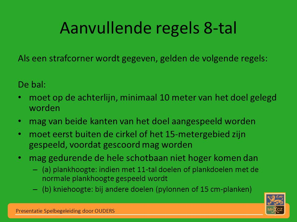 Aanvullende regels 8-tal Als een strafcorner wordt gegeven, gelden de volgende regels: De bal: moet op de achterlijn, minimaal 10 meter van het doel g