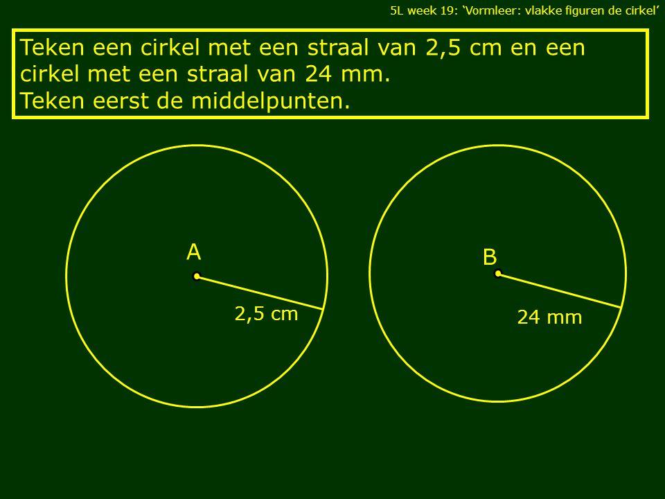 5L week 19: 'Vormleer: vlakke figuren de cirkel' Teken een cirkel met een straal van 2,5 cm en een cirkel met een straal van 24 mm.
