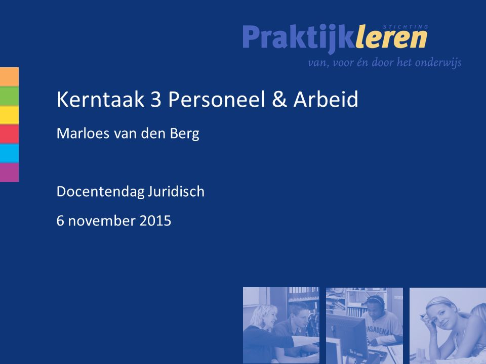 Kerntaak 3 Personeel & Arbeid Marloes van den Berg Docentendag Juridisch 6 november 2015