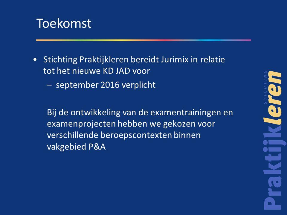 Stichting Praktijkleren bereidt Jurimix in relatie tot het nieuwe KD JAD voor –september 2016 verplicht Bij de ontwikkeling van de examentrainingen en