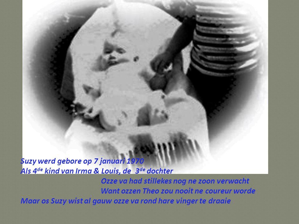 Suzy werd gebore op 7 januari 1970 Als 4 de kind van Irma & Louis, de 3 de dochter Ozze va had stillekes nog ne zoon verwacht Want ozzen Theo zou nooit ne coureur worde Maar os Suzy wist al gauw ozze va rond hare vinger te draaie