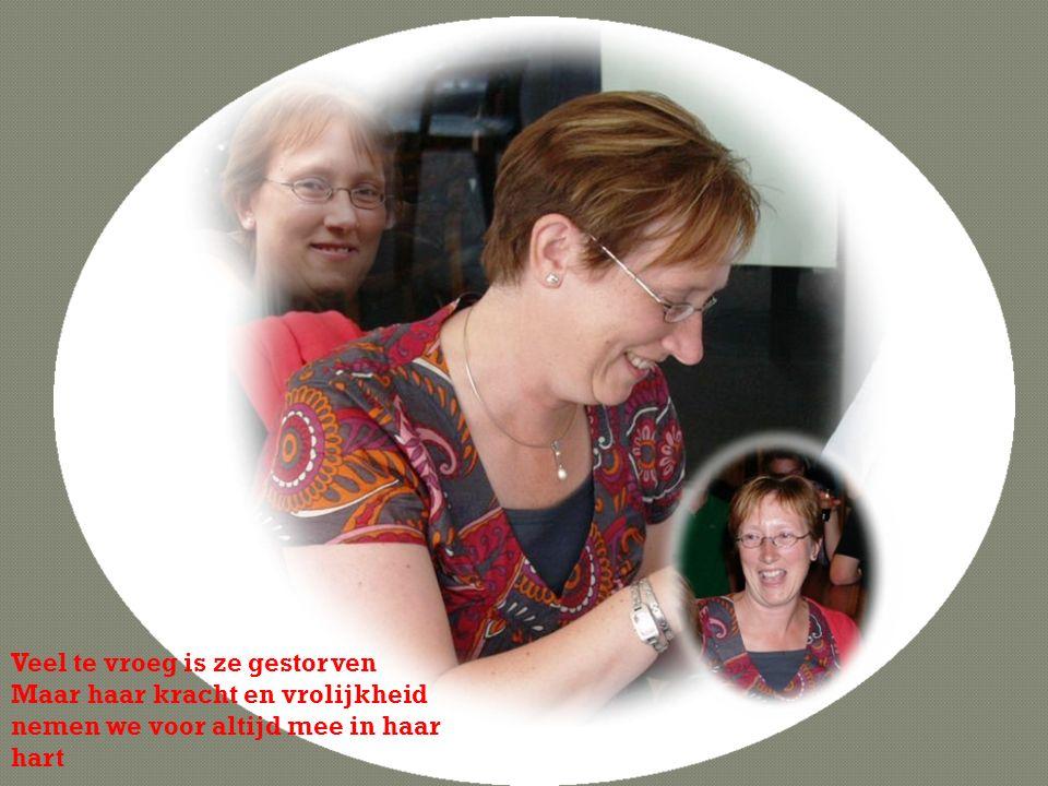 Veel te vroeg is ze gestorven Maar haar kracht en vrolijkheid nemen we voor altijd mee in haar hart