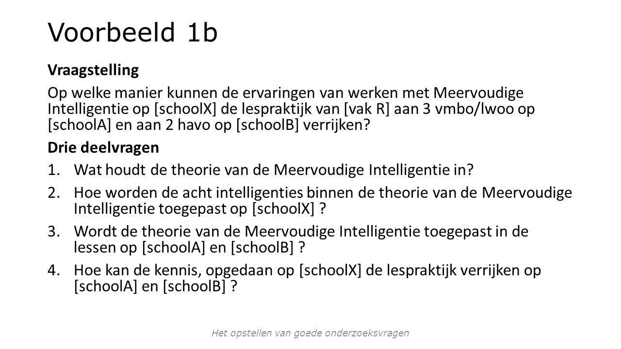 Voorbeeld 1b Vraagstelling Op welke manier kunnen de ervaringen van werken met Meervoudige Intelligentie op [schoolX] de lespraktijk van [vak R] aan 3 vmbo/lwoo op [schoolA] en aan 2 havo op [schoolB] verrijken.