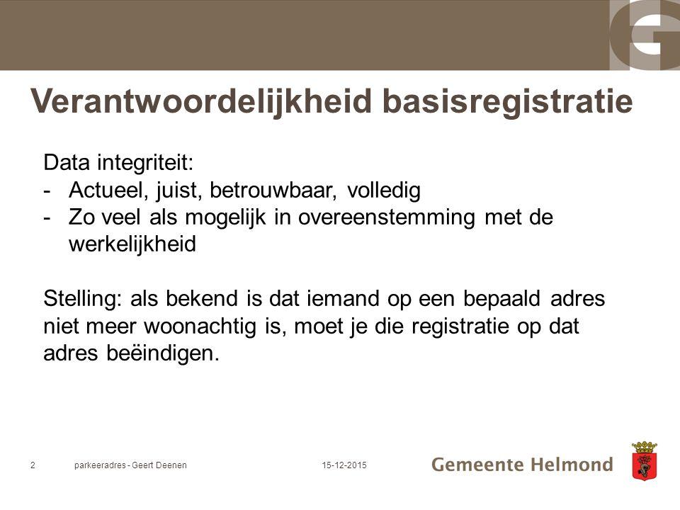 Verantwoordelijkheid basisregistratie parkeeradres - Geert Deenen215-12-2015 Data integriteit: -Actueel, juist, betrouwbaar, volledig -Zo veel als mogelijk in overeenstemming met de werkelijkheid Stelling: als bekend is dat iemand op een bepaald adres niet meer woonachtig is, moet je die registratie op dat adres beëindigen.