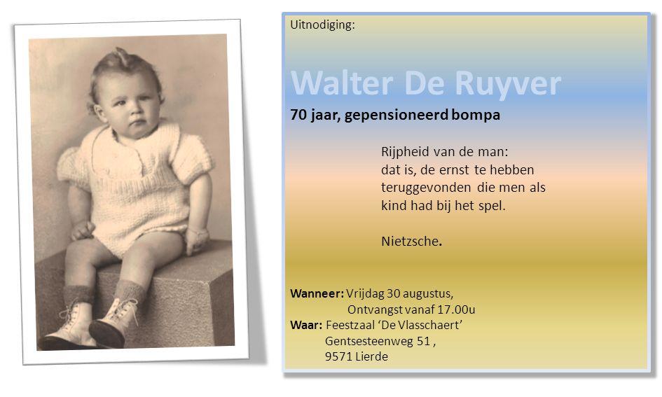 Uitnodiging: Walter De Ruyver 70 jaar, gepensioneerd bompa Rijpheid van de man: dat is, de ernst te hebben teruggevonden die men als kind had bij het