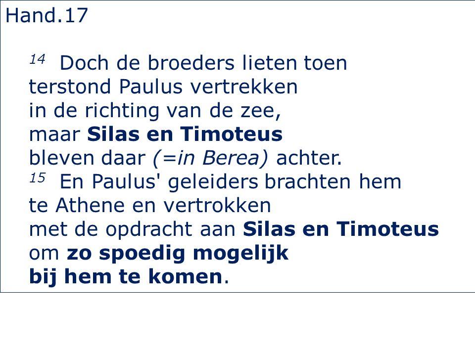 Hand.17 14 Doch de broeders lieten toen terstond Paulus vertrekken in de richting van de zee, maar Silas en Timoteus bleven daar (=in Berea) achter.