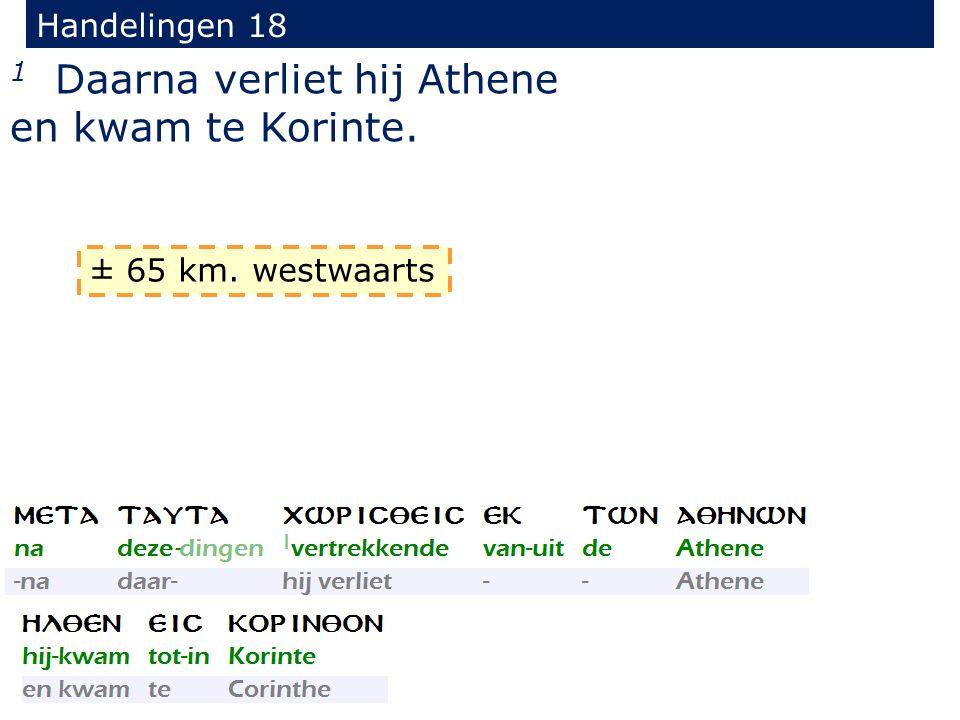 Handelingen 18 1 Daarna verliet hij Athene en kwam te Korinte. ± 65 km. westwaarts